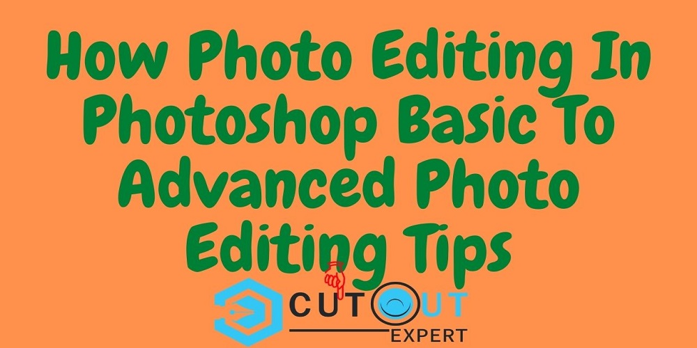 How Photo Editing In Photoshop Basic To Advanced Photo Editing Tips